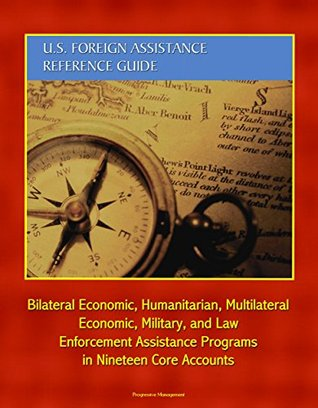 U.S. Foreign Assistance Reference Guide: Bilateral Economic, Humanitarian, Multilateral Economic, Military, and Law Enforcement Assistance Programs in Nineteen Core Accounts