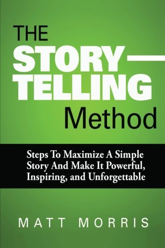 The Storytelling Method: Steps To Maximize a Simple Story and Make It Powerful, Inspiring, and Unforgettable: Volume 3