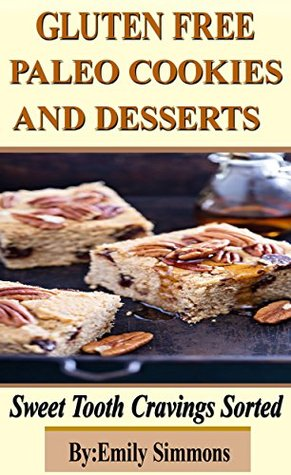 Gluten Free Paleo Cookies and Desserts: Sweet Tooth Cravings Sorted (Paleo diet recipes Special Diet Cookbooks best cookie recipes)
