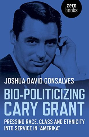 Bio-Politicizing Cary Grant: Pressing Race, Class and Ethnicity into Service in