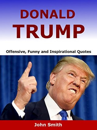 Funny Donald Trump Quotes Amusing Donald Trump Offensive Funny And Inspirational Quotesjohn Smith