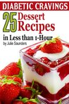 Diabetic Cravings: 25 Dessert Recipes in Less than 1-Hour