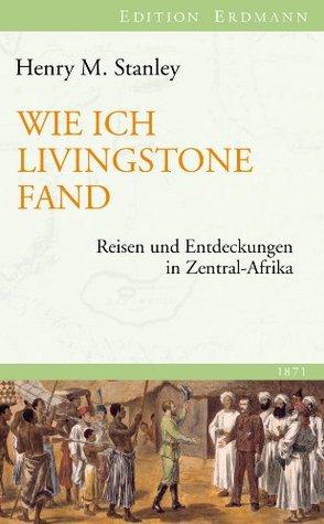 Wie ich Livingstone fand: Reisen und Entdeckungen in Zentral-Afrika