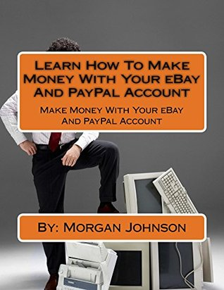 Learn How To Make Money With Your eBay And PayPal Account: Make Money With Your eBay And PayPal Account