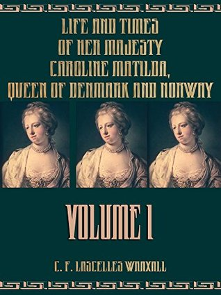 Life and Times of Her Majesty Caroline Matilda, Queen of Denmark and Norway : Volume I