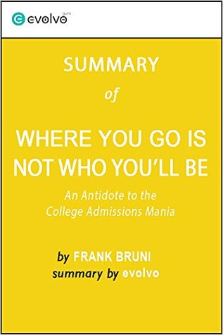 Where You Go Is Not Who You'll Be: Summary of the Key Ideas - Original Book by Frank Bruni: An Antidote to the College Admissions Mania