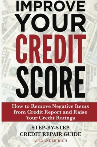 Improve Your Credit Score: How to Remove Negative Items from Your Credit Report and Raise Credit Ratings