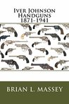 Iver Johnson Handguns 1871-1941: The Handguns of Johnson & Bye & Co 1871-1883, Iver Johnson & Co 1883-1891, Iver Johnson Arms & Cycle Works 1891-1941