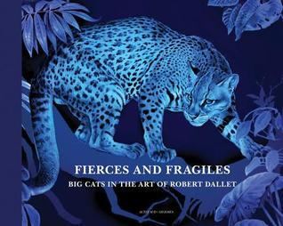 Fierce and Fragile: Big Cats in the Art of Robert Dallet por Alan Rabinowitz, Dominique Baqué, Nadine Coleno, Robert Dallet