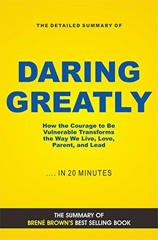 Daring Greatly: How the Courage to Be Vulnerable Transforms the Way We Live, Love, Parent, and Lead (Book Summary)