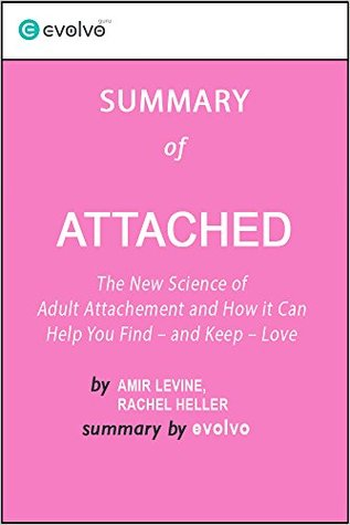 Attached: Summary of the Key Ideas - Original Book by Amir Levine, Rachel Heller: The New Science of Adult Attachment and How It Can Help You Find - and Keep - Love