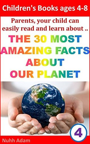 Children's Books ages 4-8: Parents, your child can easily read and learn about ..The 30 Most Amazing Facts about our Planet (Childrens book earth and planets, home schooling)