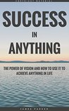 Success In Anything: The Power Of Vision And How To Use It To Achieve Anything In Life (The Habits, Mindset, Psychology, And Health Principles Of Success Book 1)