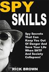 Spy Skills: Spy Secrets That Can Keep You Out Of Danger And Save Your Life When SHTF And Society Collapses!