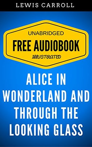 Alice in Wonderland And Through The Looking Glass: By Lewis Carroll - Illustrated (Free Audiobook + Unabridged + Original + E-Reader Friendly)