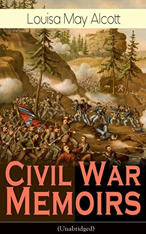 Civil War Memoirs of Louisa May Alcott (Unabridged): Including Letters, Hospital Sketches & Biography of the Author - Autobiographical account of the author ... Union Army during the American Civil War