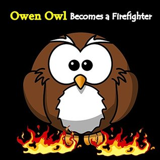 Books for Kids: Owen Owl Becomes A Firefighter (Kids Books Ages 4-8) Short Stories For Kids,Bedtime Stories For Kids, Children Books, Early Readers