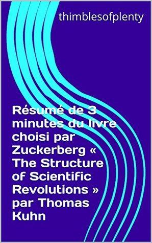 Résumé de 3 minutes du livre choisi par Zuckerberg « The Structure of Scientific Revolutions » par Thomas Kuhn (thimblesofplenty 3 Minute Business Book Summary t. 1)