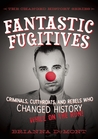 Fantastic Fugitives: Criminals, Cutthroats, and Rebels Who Changed History: While on the Run! (Changed History #2)