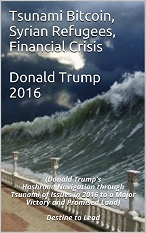 Tsunami Bitcoin, Syrian Refugees, Financial Crisis & Donald Trump 2016: (Donald Trump's Hashroad Navigation through Tsunami of Issues in 2016 to a Major Victory and Promised Land) Destine to Lead