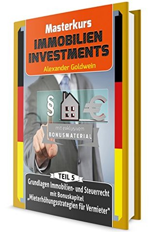 Grundlagen Immobilien- und Steuerrecht mit Bonuskapitel Mieterhöhungsstrategien: Machen Sie das Beste aus Ihrem Geld! (Masterkurs Immobilieninvestments 5)