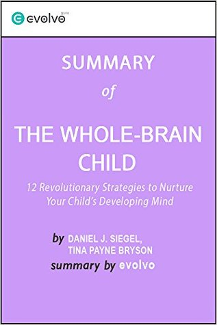 The Whole-Brain Child: Summary of the Key Ideas - Original Book by Daniel J. Siegel, Tina Payne Bryson: 12 Revolutionary Strategies to Nurture Your Child's Developing Mind