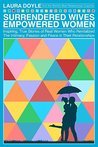 Surrendered Wives Empowered Women: Inspiring, True Stories of Real Women Who Revitalized the Intimacy, Passion and Peace in Their Relationships
