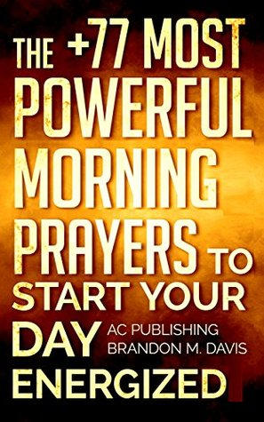 Prayer: The +77 Most Powerful Morning Prayers to Start Your Day Energized (Christian Prayer Series Book 1)