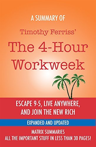 The 4-Hour Workweek: Escape 9-5, Live Anywhere, and Join the New Rich (Expanded and Updated) by Timothy Ferriss - A Summary