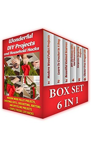 Wonderful DIY Projects and Household Hacks BOX SET 6 IN 1: Modern Wood Pallet Projects, Christmas Gifts, Crochetting, Knitting And Upcycling Projects + ... Hacks)