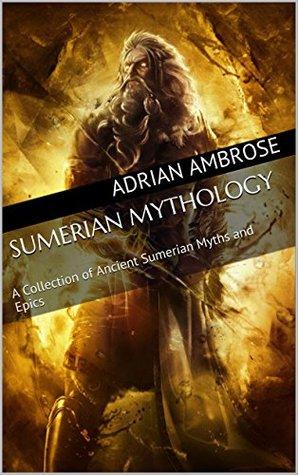Sumerian Mythology: A Collection of Ancient Sumerian Myths and Epics (Greek Mythology, Ancient Babylon, Mesopotamia, Norse Mythology, Ancient Egypt, Assyrian, Liturgies)