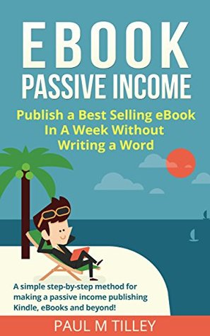 eBook Passive Income: [FREE Video Course] Publish a Best Selling eBook In A Week Without Writing a Word: A simple step-by-step method for making a passive income publishing Kindle, eBooks and beyond!