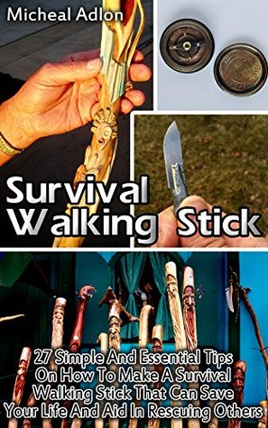 Survival Walking Stick: 27 Simple And Essential Tips On How To Make A Survival Walking Stick That Can Save Your Life And Aid In Rescuing Others: (Prepper's ... Survival Books, Survival, Survival Books))