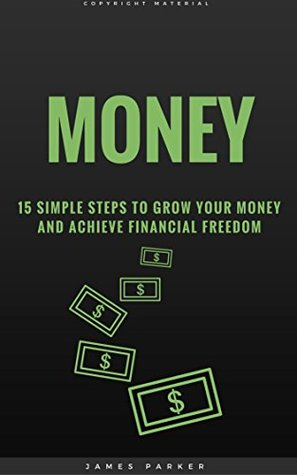 Money: 15 Simple Steps To Grow Your Money And Achieve Financial Freedom (The Habits, Mindset, Psychology, And Health Principles Of Success Book 4)