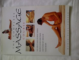 The Complete Massage Course: 100 Great Ways to Beat Stress, Relieve Aches and Pains and Tone Key Areas of Your Body
