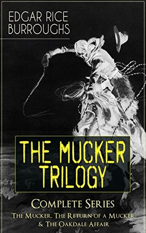 THE MUCKER TRILOGY - Complete Series: The Mucker, The Return of a Mucker & The Oakdale Affair: Thriller Classics from the Author of Tarzan of the Apes, ... The Land That Time Forgot & Pellucidar