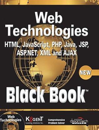 WEB TECHNOLOGIES: HTML, JAVASCRIPT, PHP, JAVA, JSP, ASP.NET, XML AND AJAX, BLACK BOOK: HTML, Javascript, PHP, Java, Jsp, XML and Ajax, Black Book