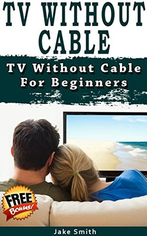 TV Without Cable: TV With Cable For Beginners (Streaming, Tv without cable, Streaming Devices, Over-the-Air Free TV, internet tv)