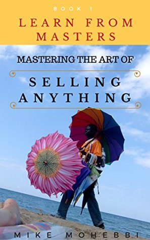 Learn From Masters, Mastering The Art of Selling: Concise, Info Packed And Step By Step Guide On Learning How To Master The Art Of Selling Anything