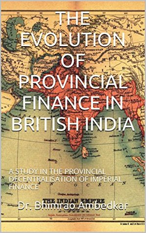 THE EVOLUTION OF PROVINCIAL FINANCE IN BRITISH INDIA: A STUDY IN THE PROVINCIAL DECENTRALISATION OF IMPERIAL FINANCE