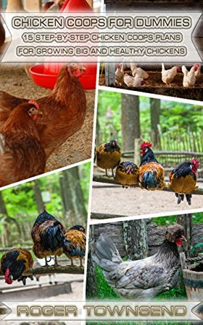 Chicken Coops For Dummies: 15 Step-By-Step Chicken Coops Plans For Growing Big And Healthy Chiсkens: