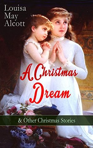 A Christmas Dream & Other Christmas Stories by Louisa May Alcott: Merry Christmas, What the Bell Saw and Said, Becky's Christmas Dream, The Abbot's Ghost, Kitty's Class Day and Other Tales & Poems