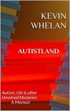 Autistland: Autism, Life & other Unsolved Mysteries A Memoir