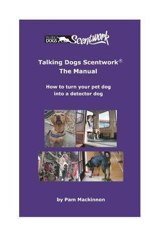 Talking Dogs Scentwork - the Manual: How to Turn Your Pet Dog into a Detector Dog