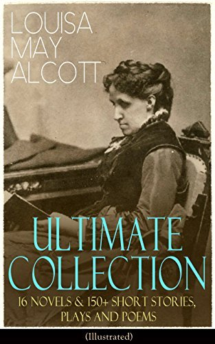 LOUISA MAY ALCOTT Ultimate Collection: 16 Novels & 150+ Short Stories, Plays and Poems (Illustrated): Little Women, Good Wives, Little Men, Jo's Boys, ... The Abbot's Ghost, A Garland for Girls…