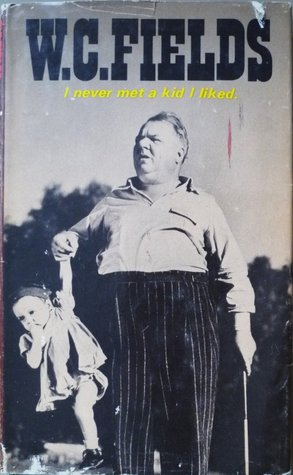 I Never Met a Kid I Liked by W.C. Fields