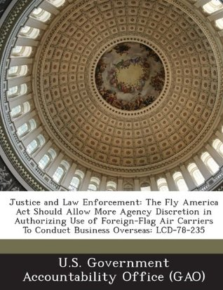 Justice and Law Enforcement: The Fly America Act Should Allow More Agency Discretion in Authorizing Use of Foreign-Flag Air Carriers To Conduct Business Overseas: LCD-78-235