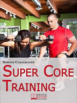 Super Core Training. Scopri le Tecniche e gli Esercizi Migliori per Scolpire il Tuo Fisico e Aumentare la Tua Resistenza. (Ebook Italiano - Anteprima Gratis)