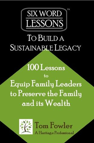 Ebook Six-Word Lessons To Build a Sustainable Legacy - 100 Lessons to Equip Family Leaders to Preserve the Family and its Wealth (The Six-Word Lessons Series Book 6) by Tom Fowler DOC!