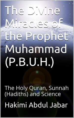 The Divine Miracles of the Prophet Muhammad (P.B.U.H.) : The Holy Quran, Sunnah (Hadiths) and Science